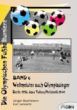 The Olympic football tournaments (volume 6): World's Champion as Olympic's Champion. Berlin 1936 to Tokyo/Helsinki 1940
