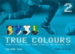 True Colours Volume 2: Football Kits from 1980 to the Present Day